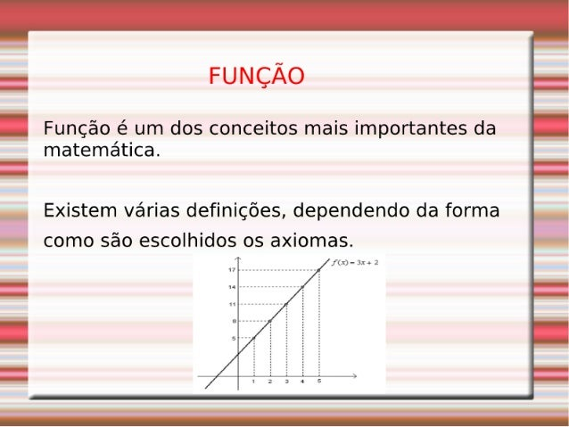 FUNÇÃO  Função é um dos conceitos mais importantes da matemática.   Existem várias definições,  dependendo da forma como s...
