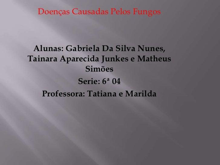 Doenças Causadas Pelos Fungos<br />Alunas: Gabriela Da Silva Nunes, Tainara Aparecida Junkes e Matheus Simões<br />Serie: ...