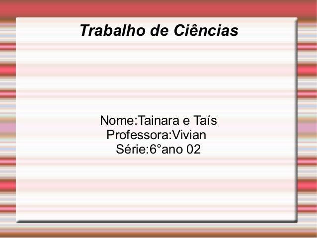 Trabalho de Ciências  Nome:Tainara e Taís   Professora:Vivian    Série:6°ano 02