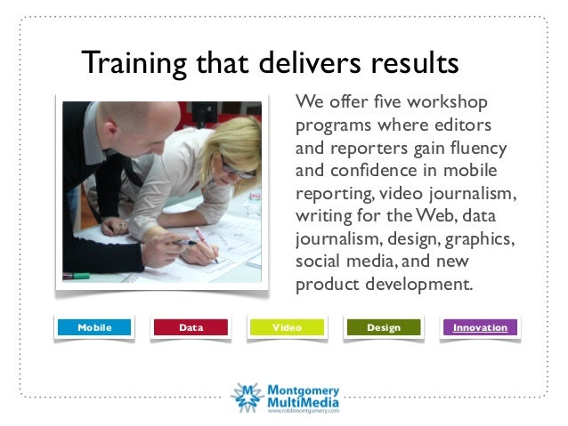 Training that delivers resultsWe offer five workshopprograms where editorsand reporters gain fluencyand confidence in mobiler...