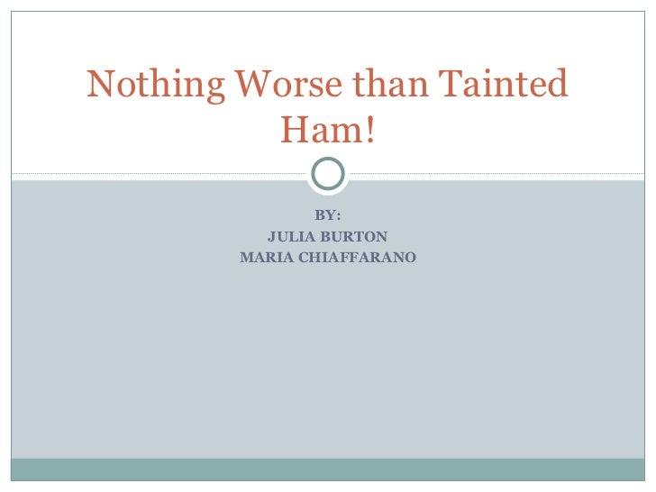 BY: JULIA BURTON MARIA CHIAFFARANO Nothing Worse than Tainted Ham!