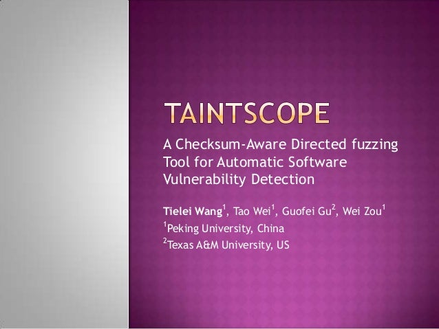 A Checksum-Aware Directed fuzzing Tool for Automatic Software Vulnerability Detection Tielei Wang1, Tao Wei1, Guofei Gu2, ...