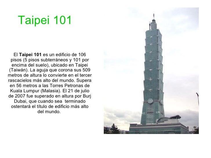 El  Taipei 101  es un edificio de 106 pisos (5 pisos subterráneos y 101 por encima del suelo), ubicado en Taipei (Taiwán)....