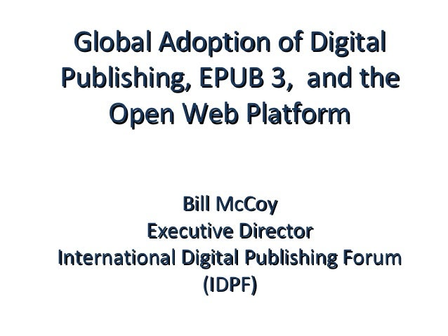 Global Adoption of DigitalPublishing, EPUB 3, and the    Open Web Platform              Bill McCoy          Executive Dire...