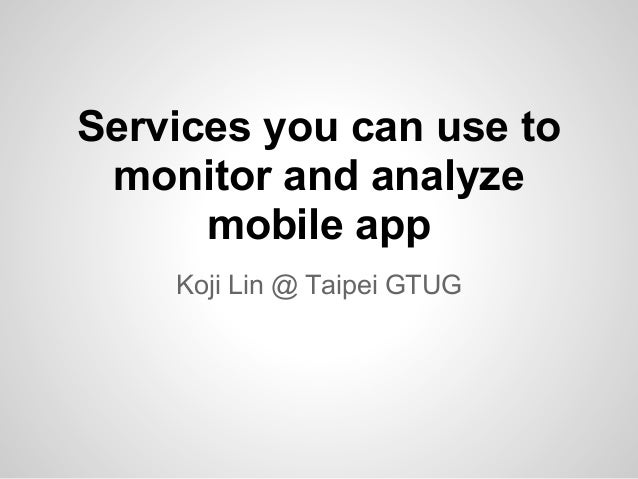 Services you can use tomonitor and analyzemobile appKoji Lin @ Taipei GTUG