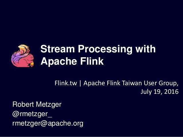 Stream Processing with Apache Flink Robert Metzger @rmetzger_ rmetzger@apache.org Flink.tw | Apache Flink Taiwan User Grou...
