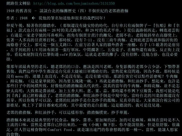 網路佳文轉貼  http://blog.udn.com/benjaminshen/3131350   1948 的舊書房  -  談談台北的麵攤歷史(四)半個世紀的老鄧擔擔麵 作者 : 1948     從他的筆名知道他和很多的我們同年! 仲...
