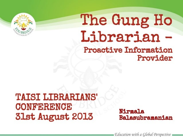 The Gung Ho Librarian - Proactive Information Provider TAISI LIBRARIANS' CONFERENCE 31st August 2013 Nirmala Balasubramani...
