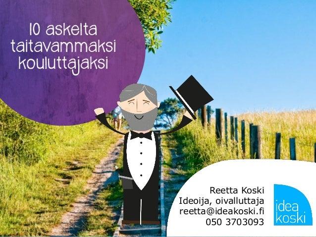 10 askelta taitavammaksi kouluttajaksi Reetta Koski Ideoija, oivalluttaja reetta@ideakoski.fi 050 3703093