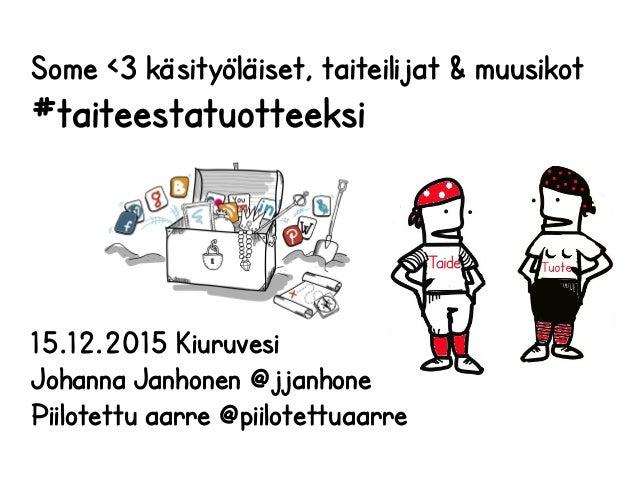 Some <3 käsityöläiset, taiteilijat & muusikot #taiteestatuotteeksi 15.12.2015 Kiuruvesi Johanna Janhonen @jjanhone Piilote...