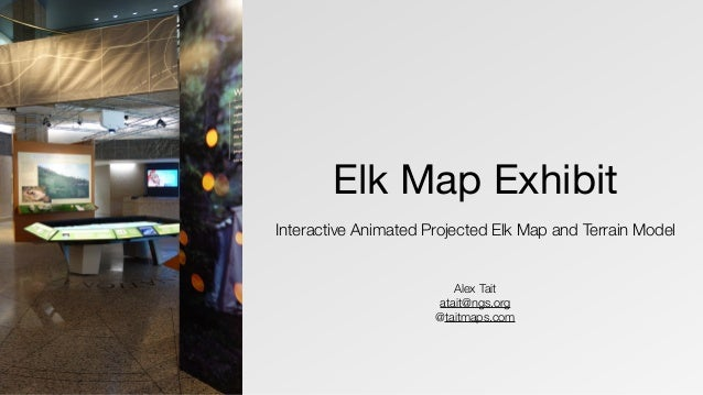 Elk Map Exhibit Interactive Animated Projected Elk Map and Terrain Model Alex Tait atait@ngs.org @taitmaps.com
