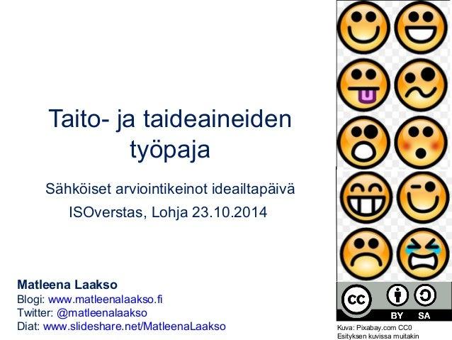 Taito- ja taideaineiden  työpaja  Sähköiset arviointikeinot ideailtapäivä  ISOverstas, Lohja 23.10.2014  Matleena Laakso  ...