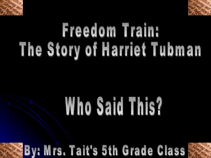 Freedom Train:  The Story of Harriet Tubman Who Said This? By: Mrs. Tait's 5th Grade Class