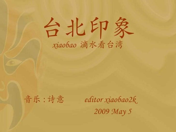 台北印象 xiaobao  滴水看 台湾 <ul><li>音乐 : 诗意  editor xiaobao2k  </li></ul><ul><li>2009 May 5 </li></ul>