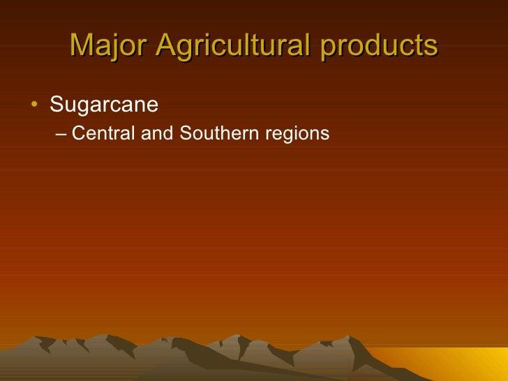 Major Agricultural products <ul><li>Sugarcane </li></ul><ul><ul><li>Central and Southern regions </li></ul></ul>