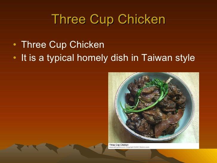 Three Cup Chicken <ul><li>Three Cup Chicken </li></ul><ul><li>It is a typical homely dish in Taiwan style </li></ul>