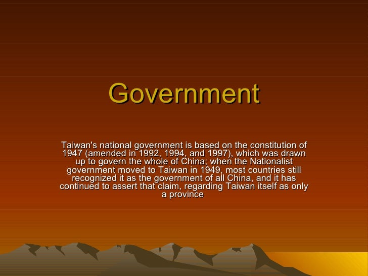 Government Taiwan's national government is based on the constitution of 1947 (amended in 1992, 1994, and 1997), which was ...