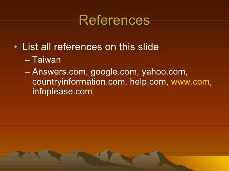References <ul><li>List all references on this slide </li></ul><ul><ul><li>Taiwan </li></ul></ul><ul><ul><li>Answers.com, ...
