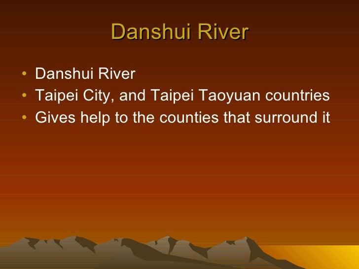 Danshui River <ul><li>Danshui River </li></ul><ul><li>Taipei City, and Taipei Taoyuan countries </li></ul><ul><li>Gives he...