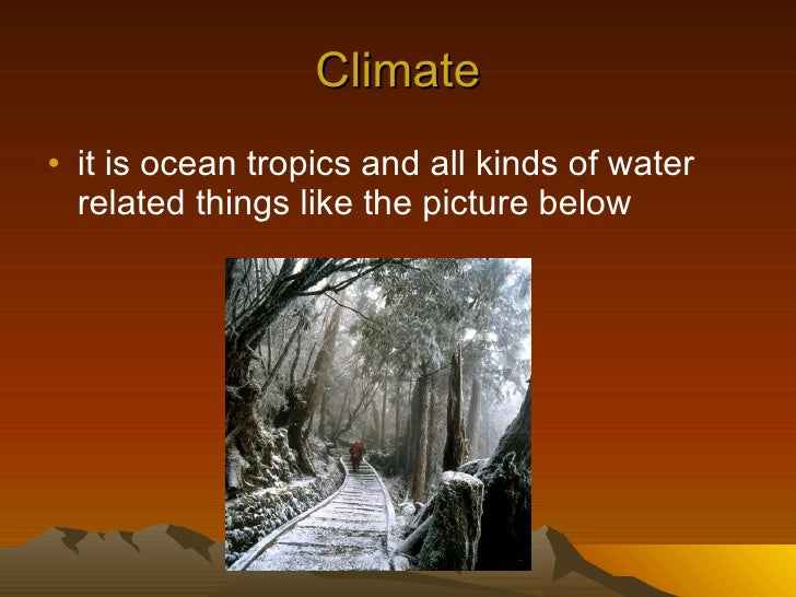 Climate <ul><li>it is ocean tropics and all kinds of water related things like the picture below </li></ul>