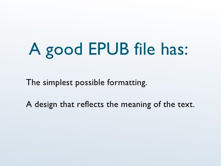 A good EPUB file has: The simplest possible formatting. A design that reflects the meaning of the text.