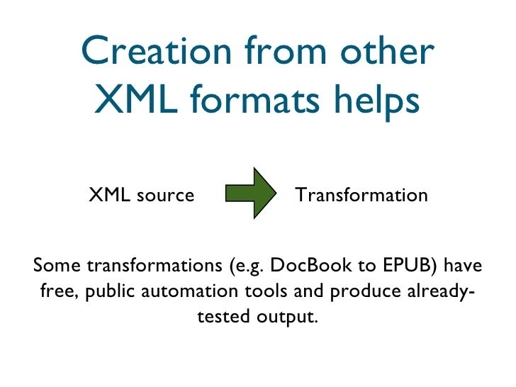Creation from other XML formats helps XML source Transformation Some transformations (e.g. DocBook to EPUB) have free, pub...