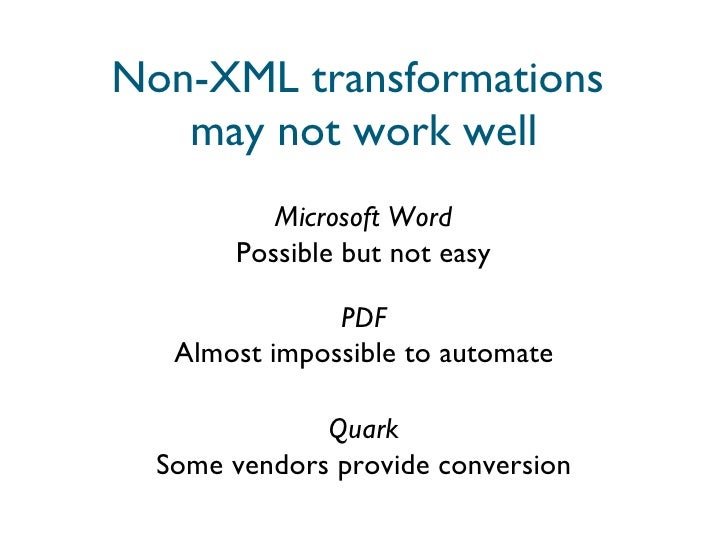 Non-XML transformations  may not work well Microsoft Word Possible but not easy PDF Almost impossible to automate Quark So...