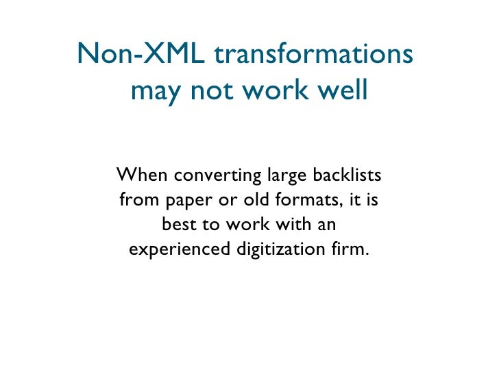 Non-XML transformations  may not work well When converting large backlists from paper or old formats, it is best to work w...