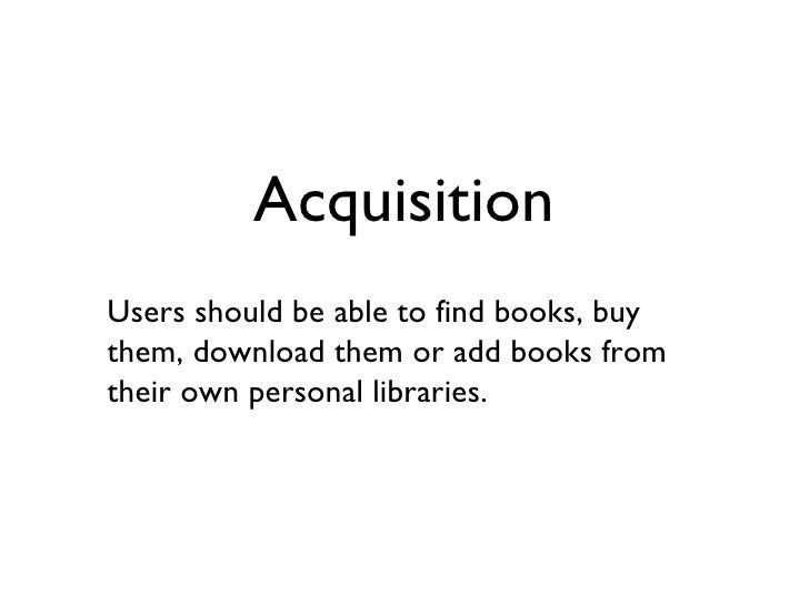 Acquisition Users should be able to find books, buy them, download them or add books from their own personal libraries.