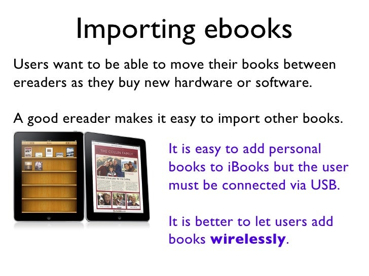 Importing ebooks Users want to be able to move their books between ereaders as they buy new hardware or software. A good e...