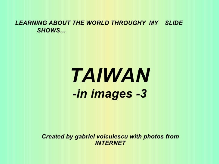 TAIWAN -in images -3 Created by gabriel voiculescu with photos from INTERNET LEARNING ABOUT THE WORLD THROUGHY  MY  SLIDE ...