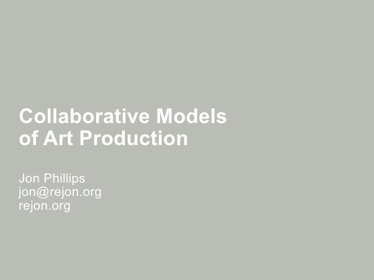 Collaborative Models  of Art Production Jon Phillips [email_address] rejon.org