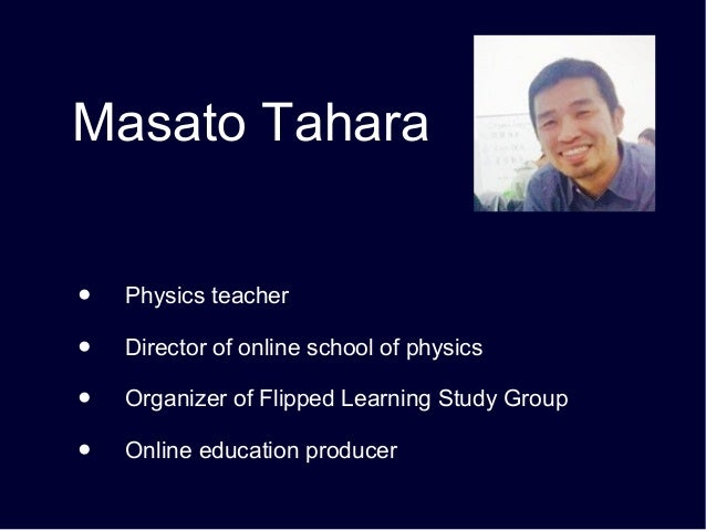 Masato Tahara ●   Physics teacher ●   Director of online school of physics ●   Organizer of Flipped Learning Study Group ●...