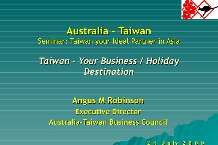 Australia – Taiwan Seminar: Taiwan your Ideal Partner in Asia Taiwan – Your Business / Holiday Destination Angus M Robinso...