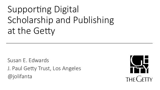 Suppor&ng Digital  Scholarship and Publishing  at the Ge7y  Susan E. Edwards  J. Paul Ge7y Trust, Los Angeles  @jolifanta