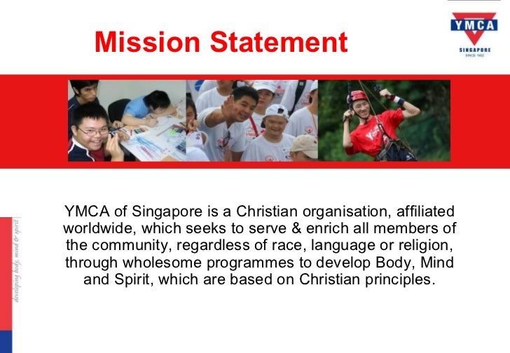 Mission StatementYMCA of Singapore is a Christian organisation, affiliatedworldwide, which seeks to serve & enrich all mem...