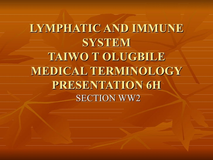 LYMPHATIC AND IMMUNE SYSTEM TAIWO T OLUGBILE MEDICAL TERMINOLOGY PRESENTATION 6H SECTION WW2