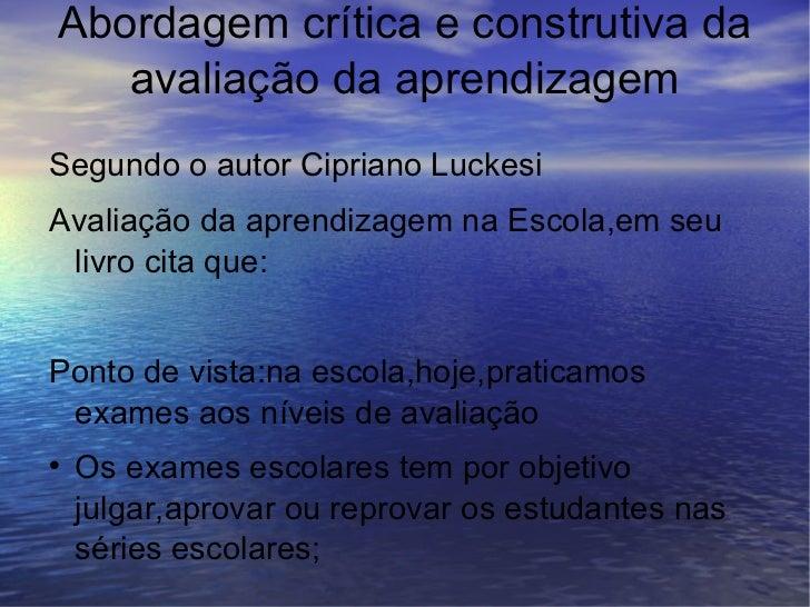 Abordagem crítica e construtiva da avaliação da aprendizagem   <ul><li>Segundo o autor Cipriano Luckesi </li></ul><ul><li>...