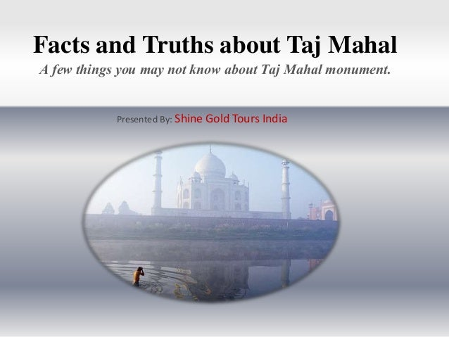 Facts and Truths about Taj Mahal A few things you may not know about Taj Mahal monument. Presented By: Shine Gold Tours In...