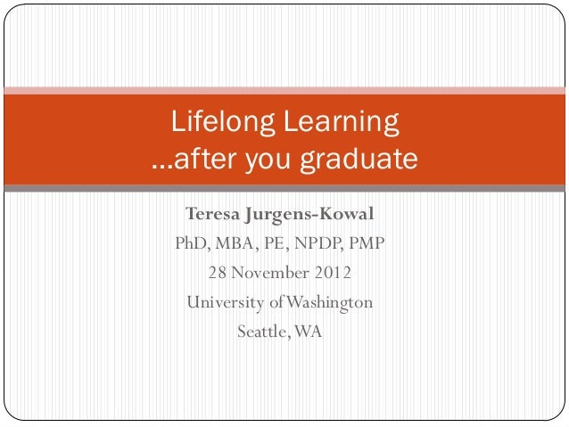 Lifelong Learning…after you graduate  Teresa Jurgens-Kowal PhD, MBA, PE, NPDP, PMP    28 November 2012  University of Wash...