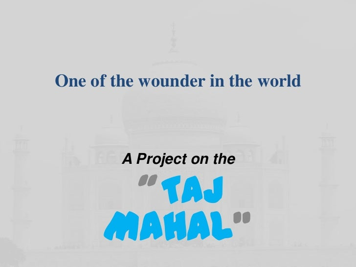 """One of the wounder in the world        A Project on the       """" TAJ      MAHAL"""""""