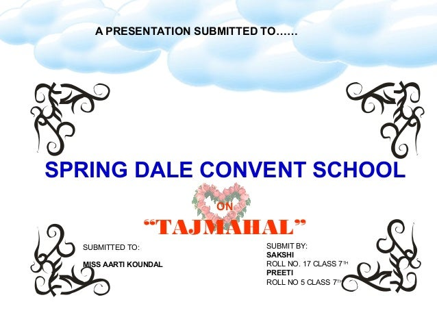 "A PRESENTATION SUBMITTED TO……SPRING DALE CONVENT SCHOOL                       ON                  ""TAJMAHAL""  SUBMITTED TO..."