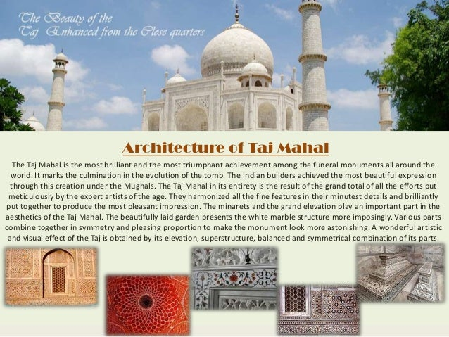 taj mahal essay example The taj mahal is a historical monument it is situated on the bank of yamuna river in agra it is a beautiful tomb of mumtaz mahal taj mahal is called the wonder of the world it was made by emperor shahjahan in the loving memory of his wife mumtaz mahal it is made of pure white marble of makrana.