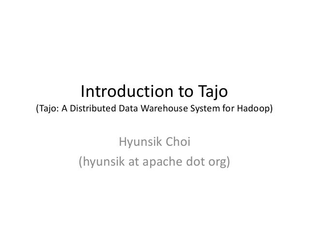 Introduction to Tajo(Tajo: A Distributed Data Warehouse System for Hadoop)                Hyunsik Choi         (hyunsik at...