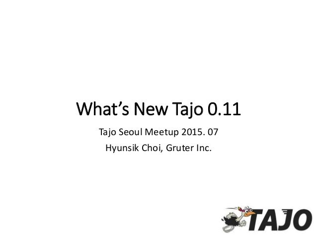 What's New Tajo 0.11 Tajo Seoul Meetup 2015. 07 Hyunsik Choi, Gruter Inc.