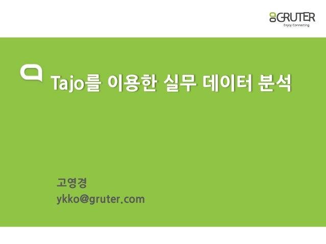 Tajo를 이용한 실무 데이터 분석 고영경 ykko@gruter.com