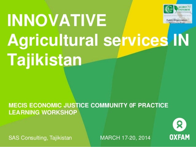 INNOVATIVE Agricultural services IN Tajikistan MECIS ECONOMIC JUSTICE COMMUNITY 0F PRACTICE LEARNING WORKSHOP SAS Consulti...