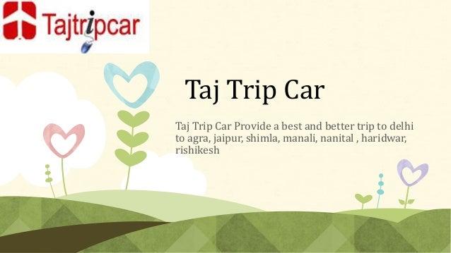 Taj Trip Car Taj Trip Car Provide a best and better trip to delhi to agra, jaipur, shimla, manali, nanital , haridwar, ris...