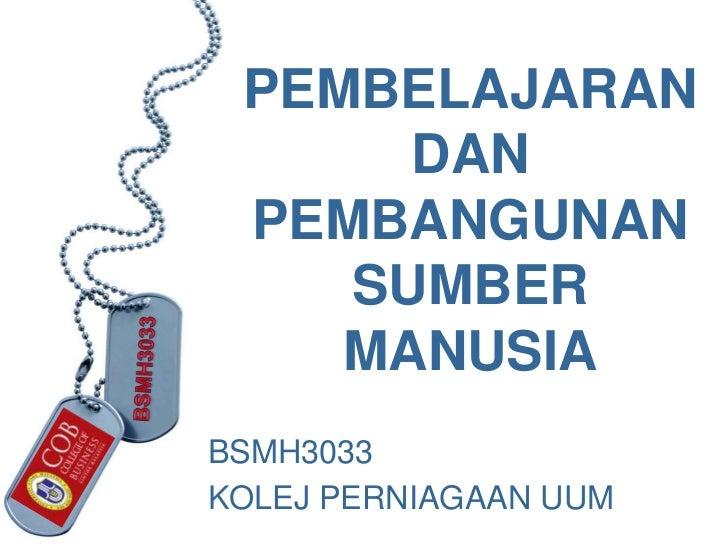 PEMBELAJARAN      DAN PEMBANGUNAN    SUMBER    MANUSIABSMH3033KOLEJ PERNIAGAAN UUM