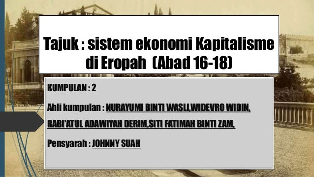 Tajuk : sistem ekonomi Kapitalisme di Eropah (Abad 16-18) Ahli kumpulan : KUMPULAN : 2 Ahli kumpulan : NURAYUMI BINTI WASL...
